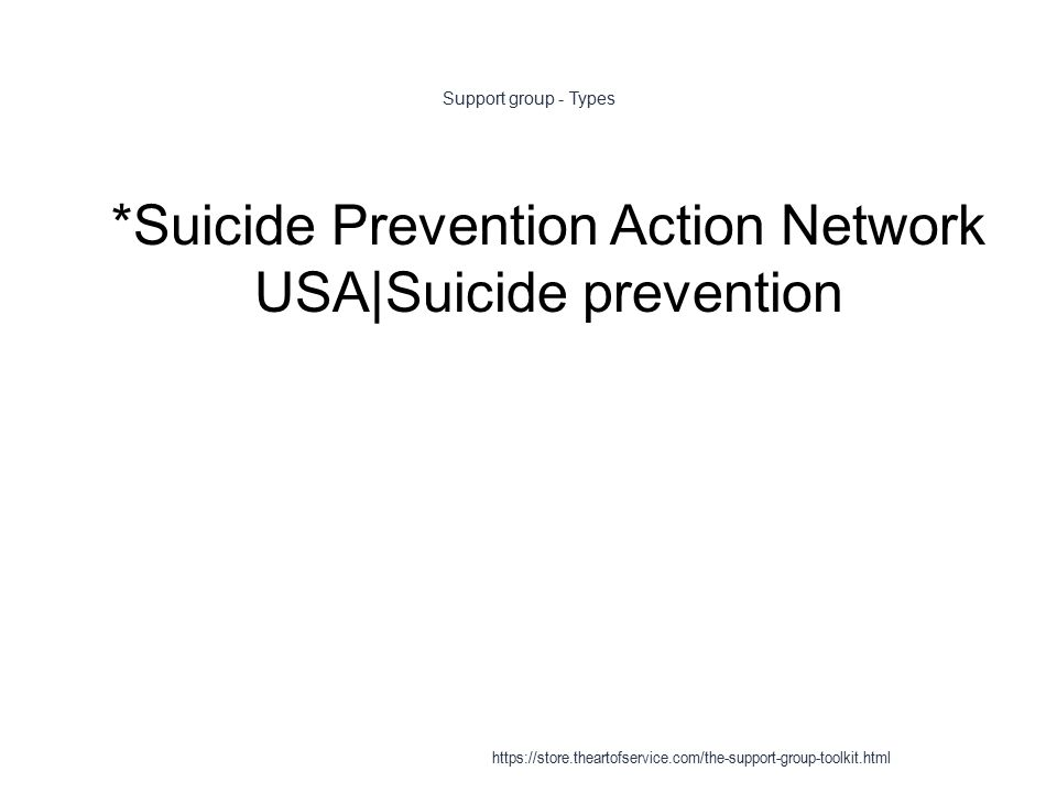 Support group - Types 1 *Suicide Prevention Action Network USA|Suicide prevention https://store.theartofservice.com/the-support-group-toolkit.html