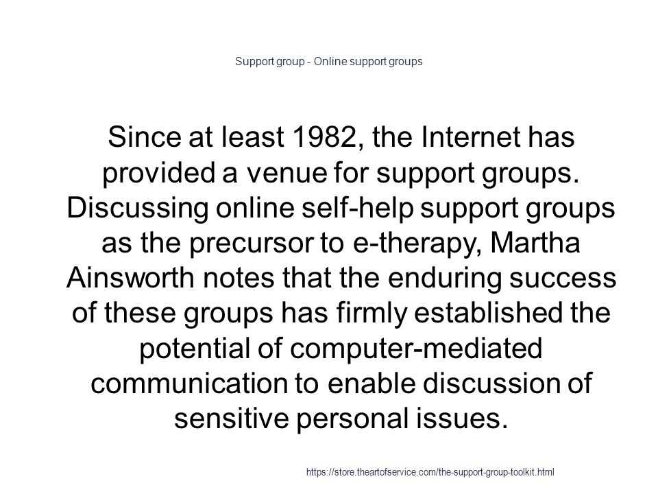 Support group - Online support groups 1 Since at least 1982, the Internet has provided a venue for support groups.