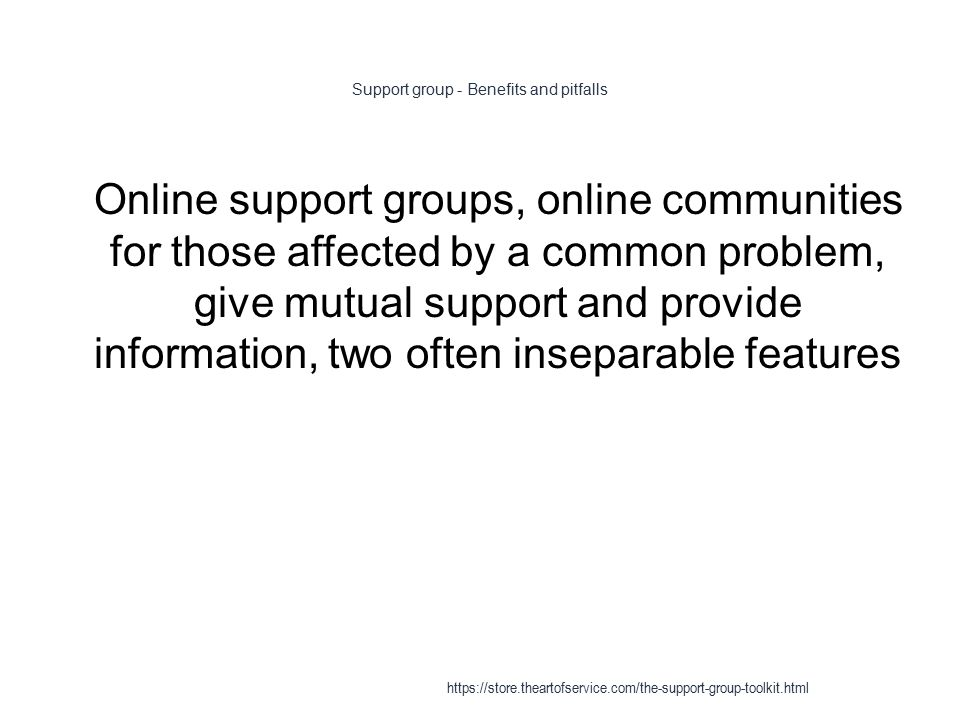 Support group - Benefits and pitfalls 1 Online support groups, online communities for those affected by a common problem, give mutual support and provide information, two often inseparable features https://store.theartofservice.com/the-support-group-toolkit.html
