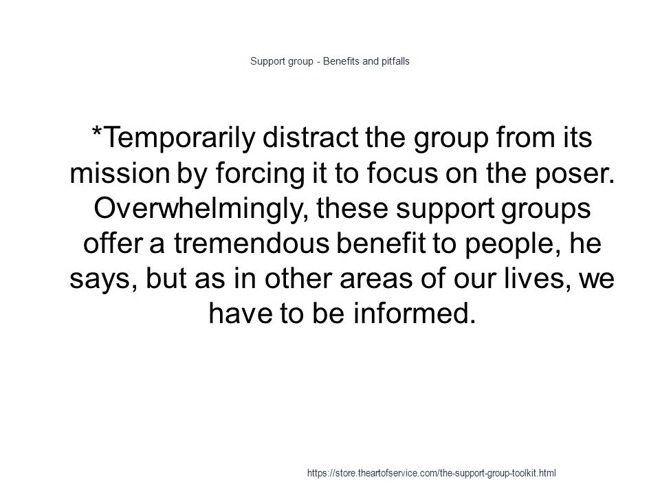 Support group - Benefits and pitfalls 1 *Temporarily distract the group from its mission by forcing it to focus on the poser.