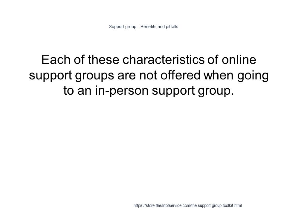 Support group - Benefits and pitfalls 1 Each of these characteristics of online support groups are not offered when going to an in-person support group.