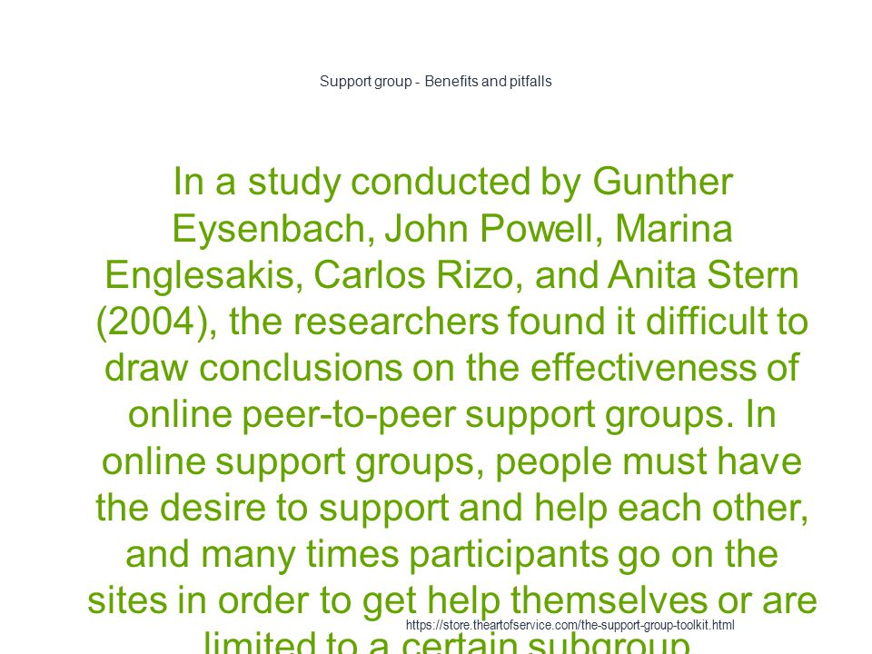Support group - Benefits and pitfalls 1 In a study conducted by Gunther Eysenbach, John Powell, Marina Englesakis, Carlos Rizo, and Anita Stern (2004), the researchers found it difficult to draw conclusions on the effectiveness of online peer-to-peer support groups.