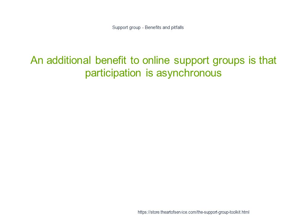 Support group - Benefits and pitfalls 1 An additional benefit to online support groups is that participation is asynchronous https://store.theartofservice.com/the-support-group-toolkit.html