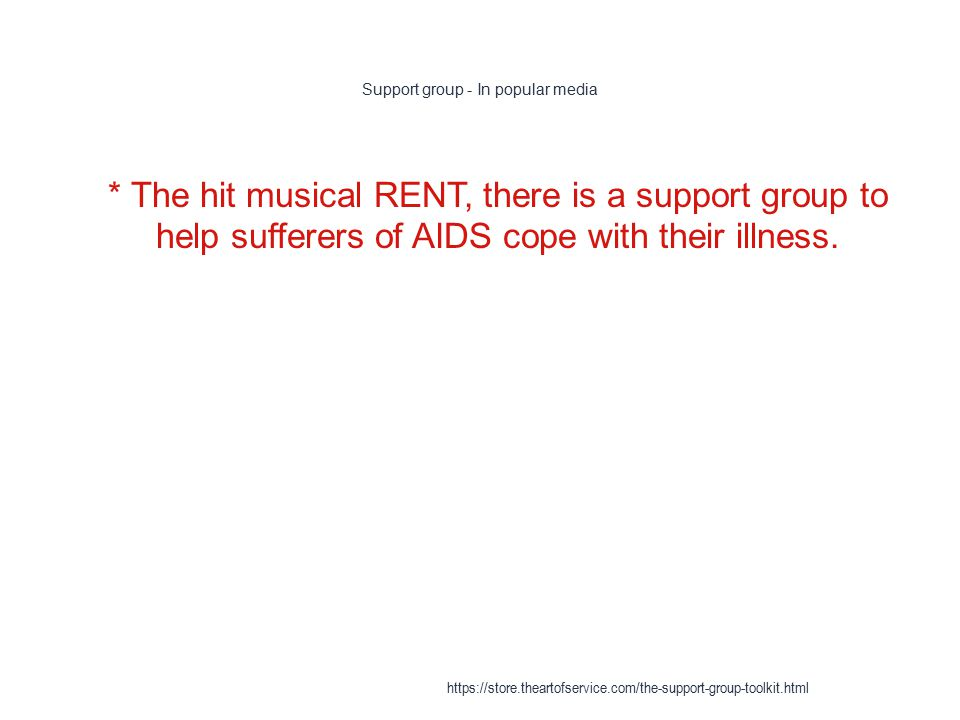 Support group - In popular media 1 * The hit musical RENT, there is a support group to help sufferers of AIDS cope with their illness.