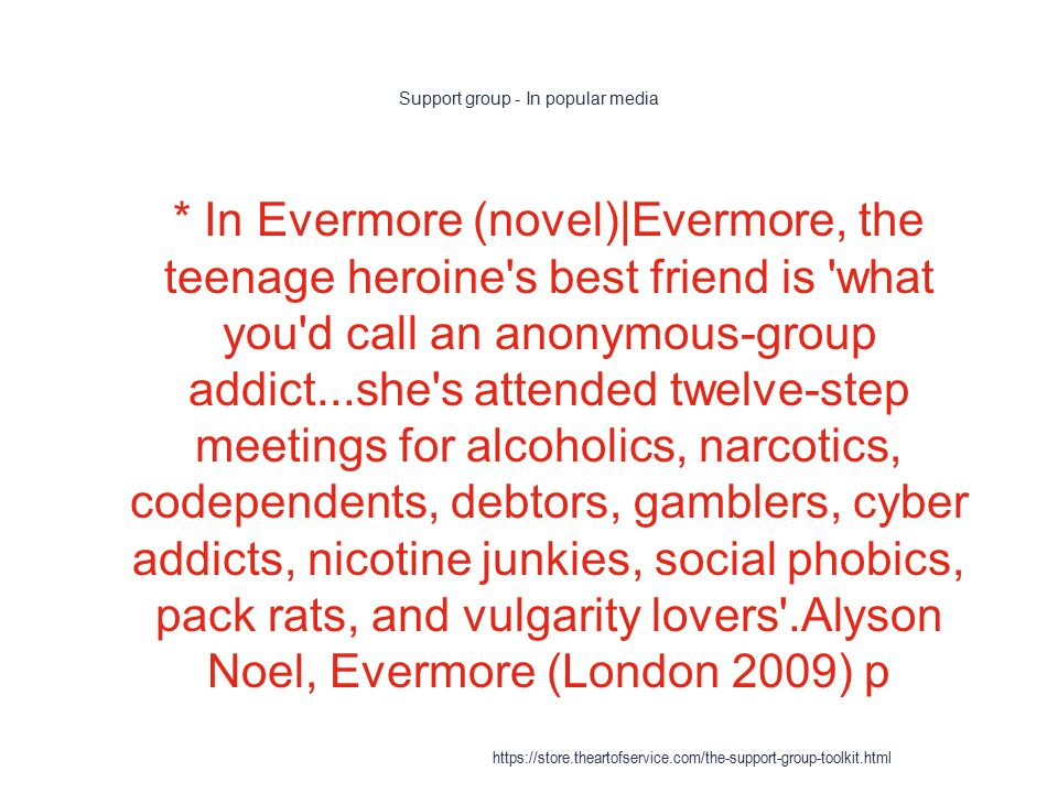 Support group - In popular media 1 * In Evermore (novel)|Evermore, the teenage heroine s best friend is what you d call an anonymous-group addict...she s attended twelve-step meetings for alcoholics, narcotics, codependents, debtors, gamblers, cyber addicts, nicotine junkies, social phobics, pack rats, and vulgarity lovers .Alyson Noel, Evermore (London 2009) p https://store.theartofservice.com/the-support-group-toolkit.html
