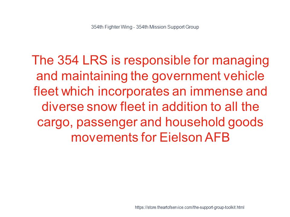 354th Fighter Wing - 354th Mission Support Group 1 The 354 LRS is responsible for managing and maintaining the government vehicle fleet which incorporates an immense and diverse snow fleet in addition to all the cargo, passenger and household goods movements for Eielson AFB https://store.theartofservice.com/the-support-group-toolkit.html