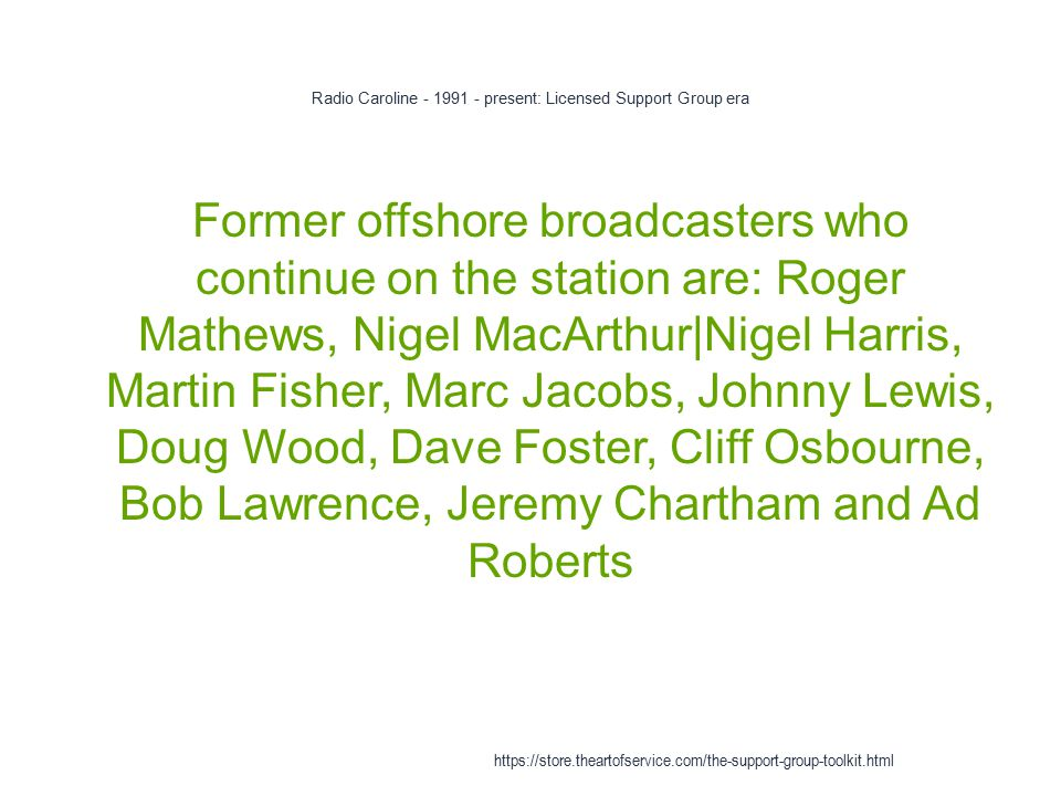 Radio Caroline - 1991 - present: Licensed Support Group era 1 Former offshore broadcasters who continue on the station are: Roger Mathews, Nigel MacArthur|Nigel Harris, Martin Fisher, Marc Jacobs, Johnny Lewis, Doug Wood, Dave Foster, Cliff Osbourne, Bob Lawrence, Jeremy Chartham and Ad Roberts https://store.theartofservice.com/the-support-group-toolkit.html