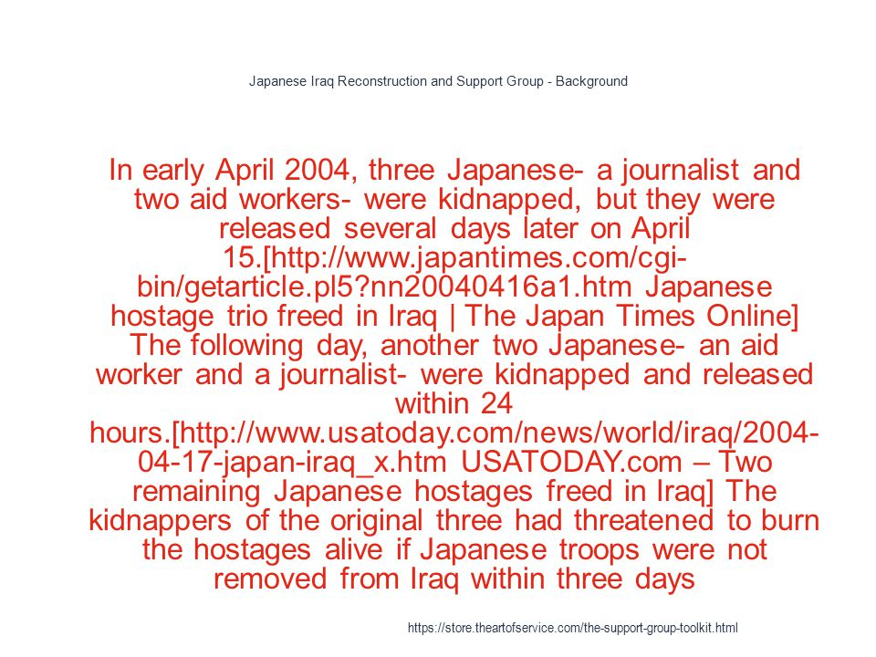 Japanese Iraq Reconstruction and Support Group - Background 1 In early April 2004, three Japanese- a journalist and two aid workers- were kidnapped, but they were released several days later on April 15.[http://www.japantimes.com/cgi- bin/getarticle.pl5 nn20040416a1.htm Japanese hostage trio freed in Iraq | The Japan Times Online] The following day, another two Japanese- an aid worker and a journalist- were kidnapped and released within 24 hours.[http://www.usatoday.com/news/world/iraq/2004- 04-17-japan-iraq_x.htm USATODAY.com – Two remaining Japanese hostages freed in Iraq] The kidnappers of the original three had threatened to burn the hostages alive if Japanese troops were not removed from Iraq within three days https://store.theartofservice.com/the-support-group-toolkit.html