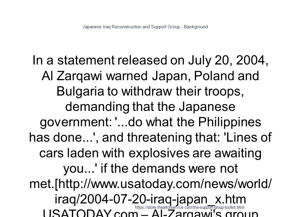 Japanese Iraq Reconstruction and Support Group - Background 1 In a statement released on July 20, 2004, Al Zarqawi warned Japan, Poland and Bulgaria to withdraw their troops, demanding that the Japanese government: ...do what the Philippines has done... , and threatening that: Lines of cars laden with explosives are awaiting you... if the demands were not met.[http://www.usatoday.com/news/world/ iraq/2004-07-20-iraq-japan_x.htm USATODAY.com – Al-Zarqawi s group warns Japan to withdraw troops] https://store.theartofservice.com/the-support-group-toolkit.html
