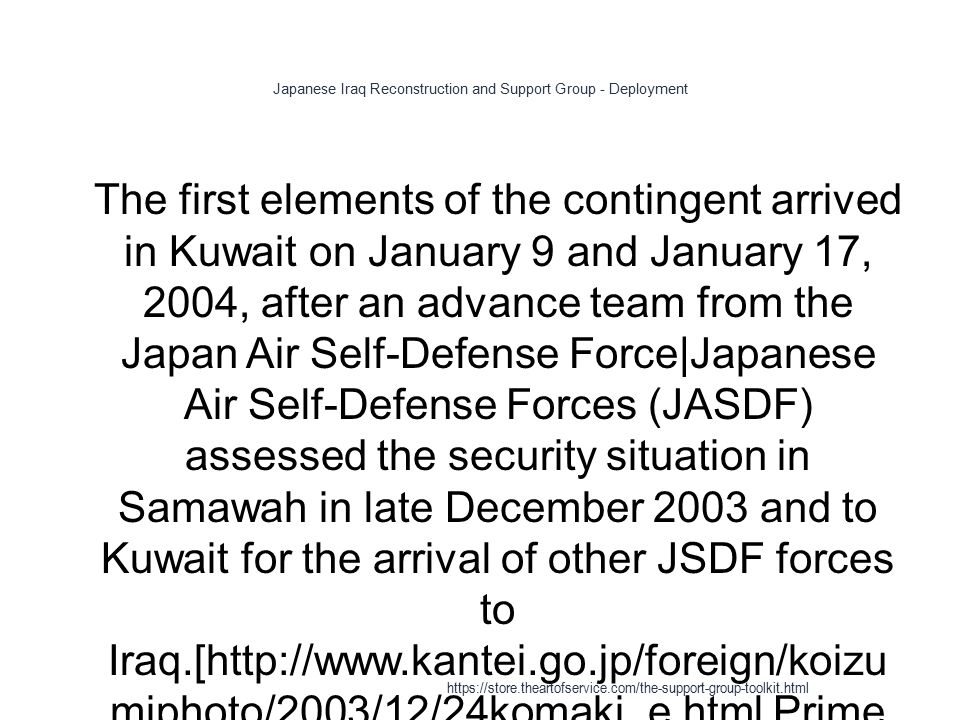Japanese Iraq Reconstruction and Support Group - Deployment 1 The first elements of the contingent arrived in Kuwait on January 9 and January 17, 2004, after an advance team from the Japan Air Self-Defense Force|Japanese Air Self-Defense Forces (JASDF) assessed the security situation in Samawah in late December 2003 and to Kuwait for the arrival of other JSDF forces to Iraq.[http://www.kantei.go.jp/foreign/koizu miphoto/2003/12/24komaki_e.html Prime Minister Encourages Japan Air Self- Defense Force (JASDF) to be Dispatched to Iraq.] Retrieved on January 27, 2008 https://store.theartofservice.com/the-support-group-toolkit.html