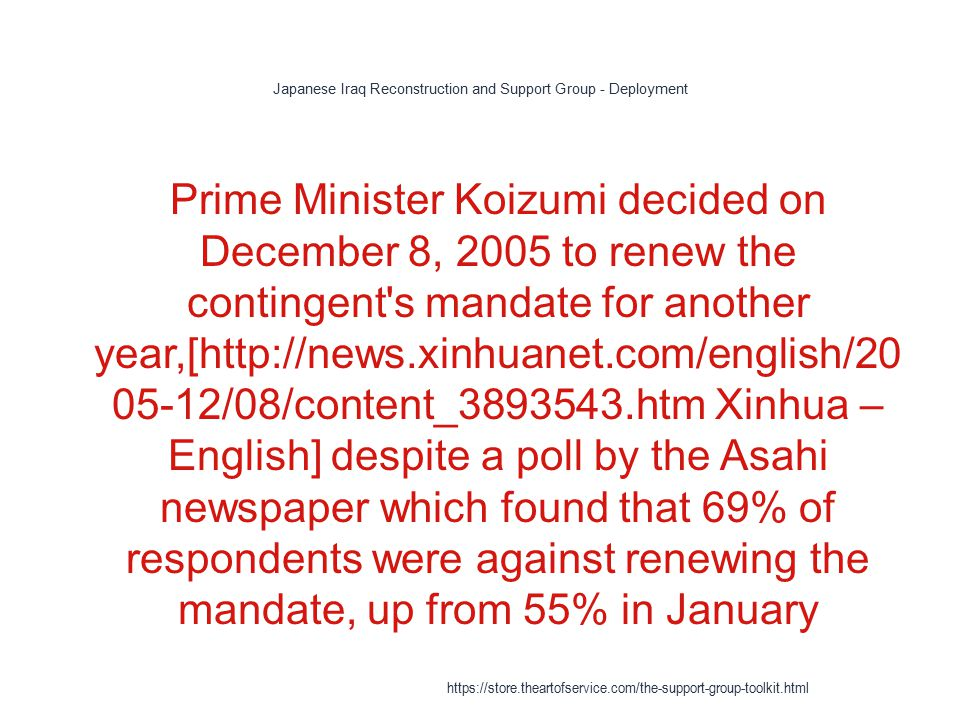 Japanese Iraq Reconstruction and Support Group - Deployment 1 Prime Minister Koizumi decided on December 8, 2005 to renew the contingent s mandate for another year,[http://news.xinhuanet.com/english/20 05-12/08/content_3893543.htm Xinhua – English] despite a poll by the Asahi newspaper which found that 69% of respondents were against renewing the mandate, up from 55% in January https://store.theartofservice.com/the-support-group-toolkit.html