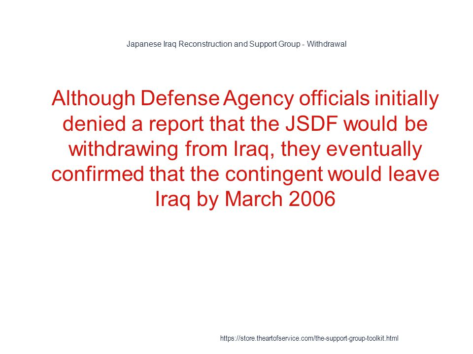 Japanese Iraq Reconstruction and Support Group - Withdrawal 1 Although Defense Agency officials initially denied a report that the JSDF would be withdrawing from Iraq, they eventually confirmed that the contingent would leave Iraq by March 2006 https://store.theartofservice.com/the-support-group-toolkit.html