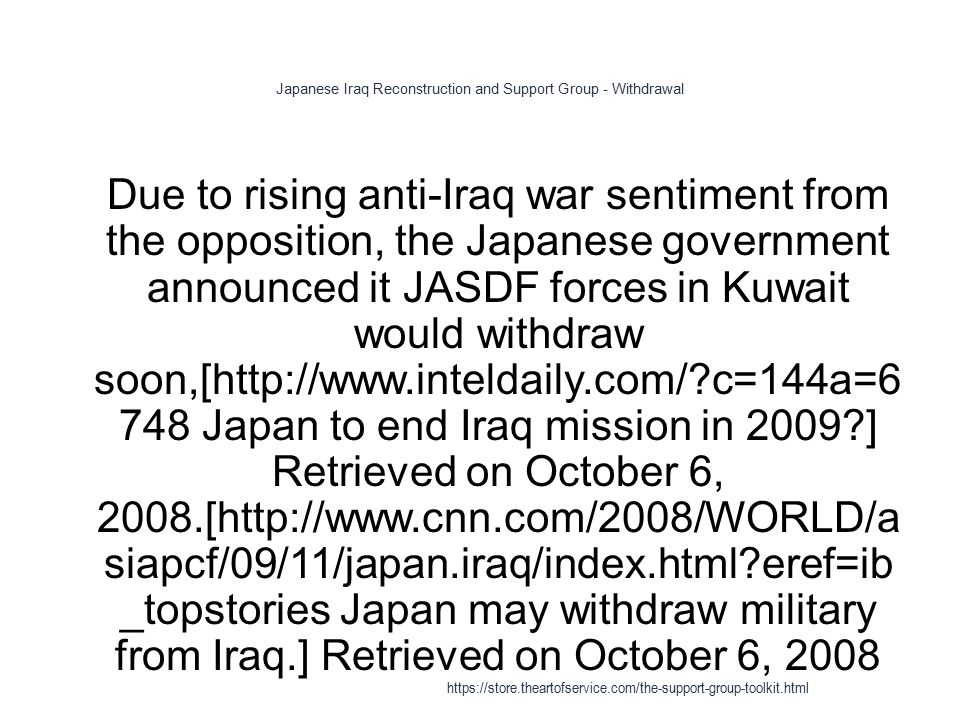 Japanese Iraq Reconstruction and Support Group - Withdrawal 1 Due to rising anti-Iraq war sentiment from the opposition, the Japanese government announced it JASDF forces in Kuwait would withdraw soon,[http://www.inteldaily.com/ c=144a=6 748 Japan to end Iraq mission in 2009 ] Retrieved on October 6, 2008.[http://www.cnn.com/2008/WORLD/a siapcf/09/11/japan.iraq/index.html eref=ib _topstories Japan may withdraw military from Iraq.] Retrieved on October 6, 2008 https://store.theartofservice.com/the-support-group-toolkit.html