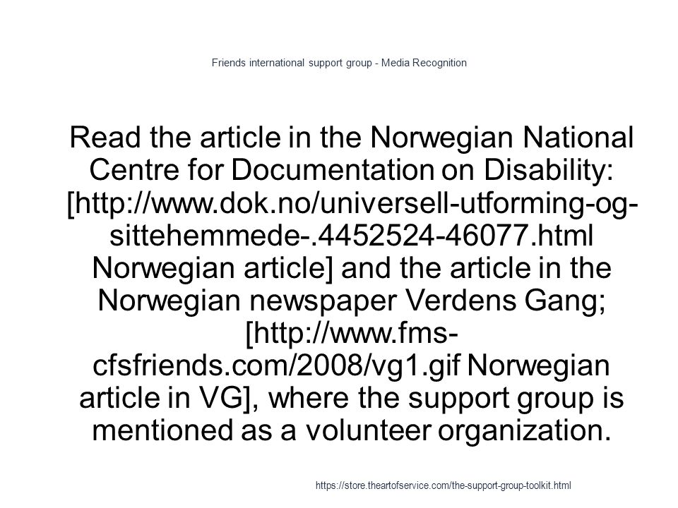 Friends international support group - Media Recognition 1 Read the article in the Norwegian National Centre for Documentation on Disability: [http://www.dok.no/universell-utforming-og- sittehemmede-.4452524-46077.html Norwegian article] and the article in the Norwegian newspaper Verdens Gang; [http://www.fms- cfsfriends.com/2008/vg1.gif Norwegian article in VG], where the support group is mentioned as a volunteer organization.