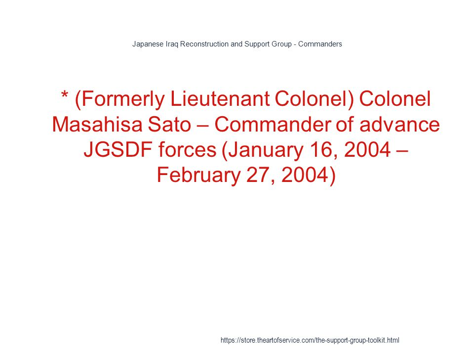 Japanese Iraq Reconstruction and Support Group - Commanders 1 * (Formerly Lieutenant Colonel) Colonel Masahisa Sato – Commander of advance JGSDF forces (January 16, 2004 – February 27, 2004) https://store.theartofservice.com/the-support-group-toolkit.html