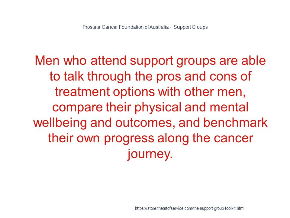 Prostate Cancer Foundation of Australia - Support Groups 1 Men who attend support groups are able to talk through the pros and cons of treatment options with other men, compare their physical and mental wellbeing and outcomes, and benchmark their own progress along the cancer journey.
