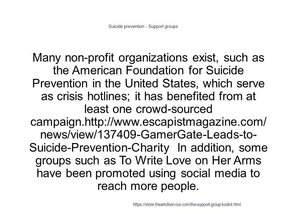 Suicide prevention - Support groups 1 Many non-profit organizations exist, such as the American Foundation for Suicide Prevention in the United States, which serve as crisis hotlines; it has benefited from at least one crowd-sourced campaign.http://www.escapistmagazine.com/ news/view/137409-GamerGate-Leads-to- Suicide-Prevention-Charity In addition, some groups such as To Write Love on Her Arms have been promoted using social media to reach more people.