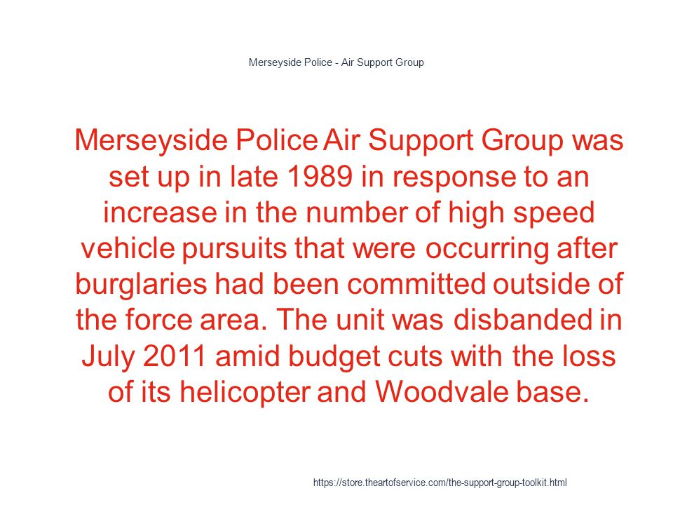 Merseyside Police - Air Support Group 1 Merseyside Police Air Support Group was set up in late 1989 in response to an increase in the number of high speed vehicle pursuits that were occurring after burglaries had been committed outside of the force area.