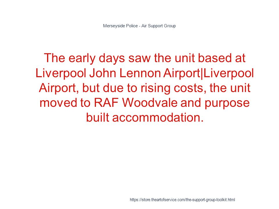 Merseyside Police - Air Support Group 1 The early days saw the unit based at Liverpool John Lennon Airport|Liverpool Airport, but due to rising costs, the unit moved to RAF Woodvale and purpose built accommodation.