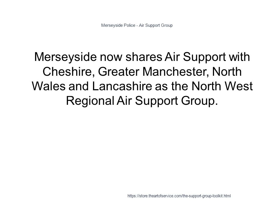 Merseyside Police - Air Support Group 1 Merseyside now shares Air Support with Cheshire, Greater Manchester, North Wales and Lancashire as the North West Regional Air Support Group.
