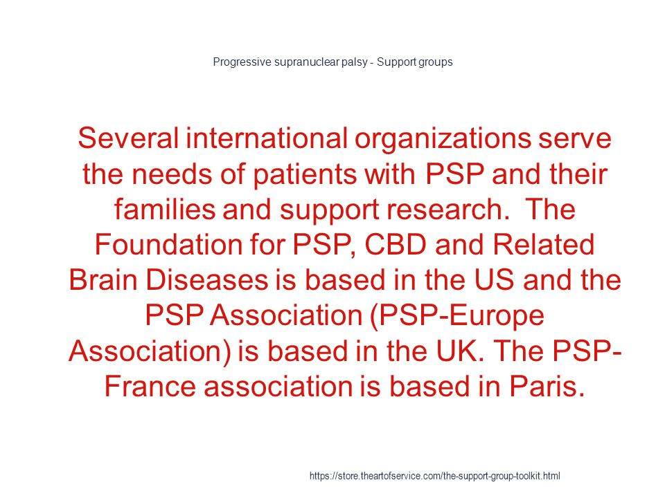 Progressive supranuclear palsy - Support groups 1 Several international organizations serve the needs of patients with PSP and their families and support research.