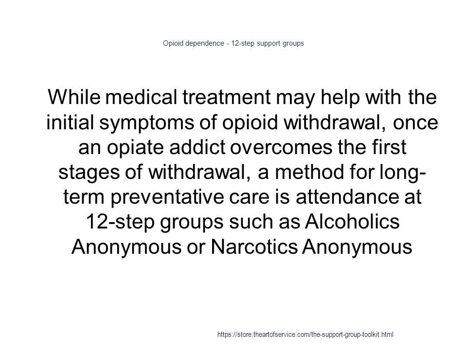Opioid dependence - 12-step support groups 1 While medical treatment may help with the initial symptoms of opioid withdrawal, once an opiate addict overcomes the first stages of withdrawal, a method for long- term preventative care is attendance at 12-step groups such as Alcoholics Anonymous or Narcotics Anonymous https://store.theartofservice.com/the-support-group-toolkit.html