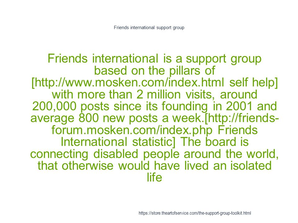 Friends international support group 1 Friends international is a support group based on the pillars of [http://www.mosken.com/index.html self help] with more than 2 million visits, around 200,000 posts since its founding in 2001 and average 800 new posts a week.[http://friends- forum.mosken.com/index.php Friends International statistic] The board is connecting disabled people around the world, that otherwise would have lived an isolated life https://store.theartofservice.com/the-support-group-toolkit.html