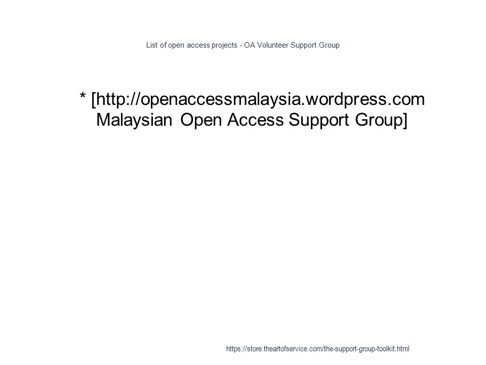 List of open access projects - OA Volunteer Support Group 1 * [http://openaccessmalaysia.wordpress.com Malaysian Open Access Support Group] https://store.theartofservice.com/the-support-group-toolkit.html