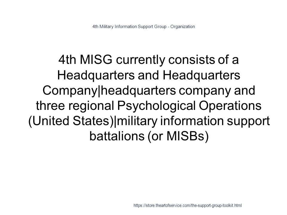 4th Military Information Support Group - Organization 1 4th MISG currently consists of a Headquarters and Headquarters Company|headquarters company and three regional Psychological Operations (United States)|military information support battalions (or MISBs) https://store.theartofservice.com/the-support-group-toolkit.html