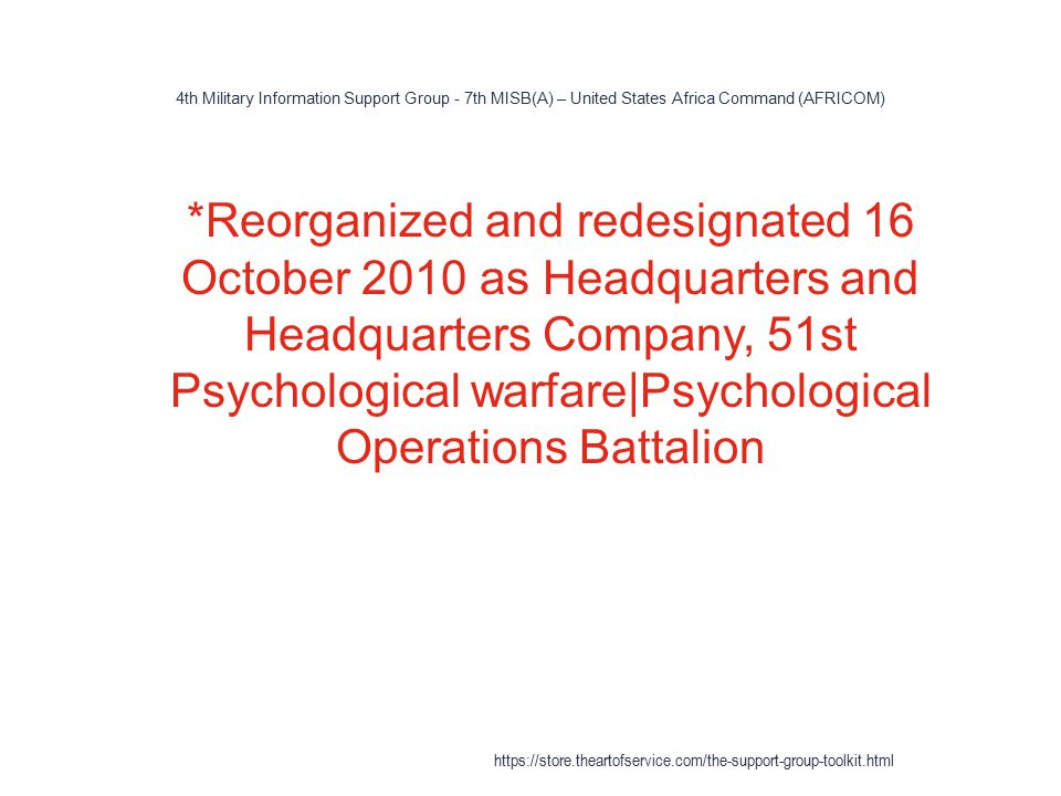 4th Military Information Support Group - 7th MISB(A) – United States Africa Command (AFRICOM) 1 *Reorganized and redesignated 16 October 2010 as Headquarters and Headquarters Company, 51st Psychological warfare|Psychological Operations Battalion https://store.theartofservice.com/the-support-group-toolkit.html