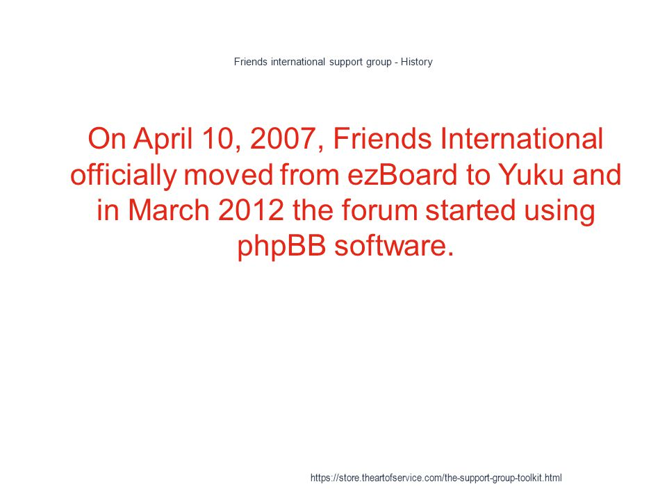 Friends international support group - History 1 On April 10, 2007, Friends International officially moved from ezBoard to Yuku and in March 2012 the forum started using phpBB software.