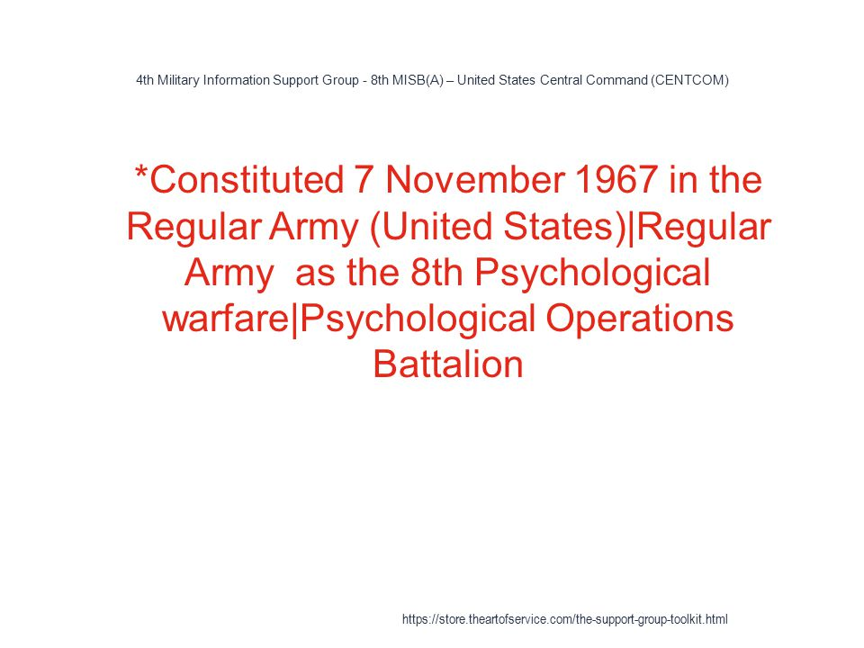 4th Military Information Support Group - 8th MISB(A) – United States Central Command (CENTCOM) 1 *Constituted 7 November 1967 in the Regular Army (United States)|Regular Army as the 8th Psychological warfare|Psychological Operations Battalion https://store.theartofservice.com/the-support-group-toolkit.html