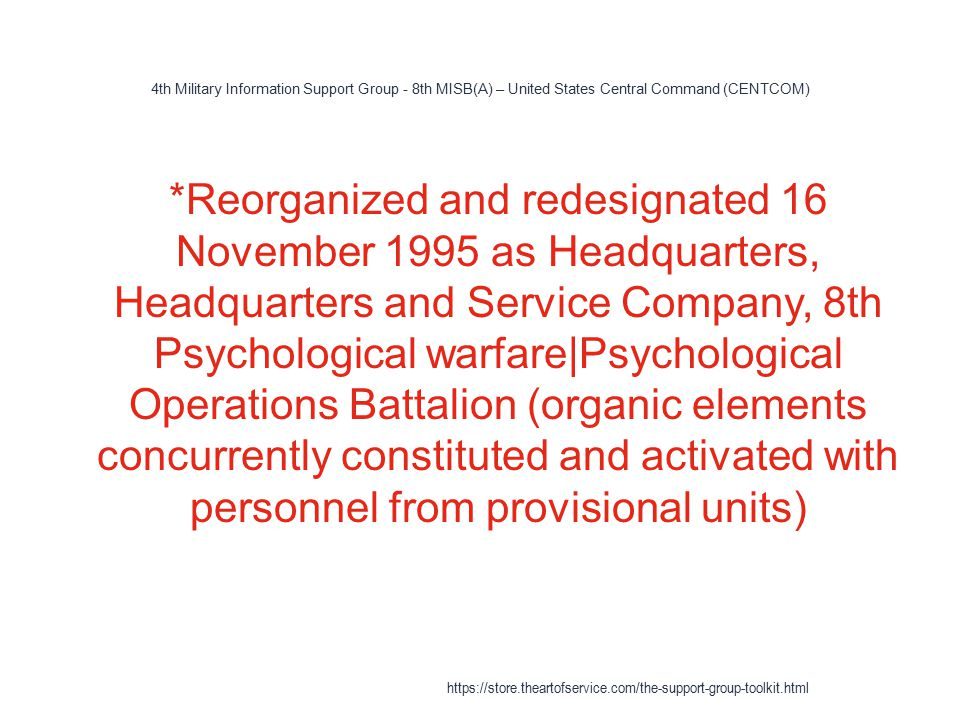 4th Military Information Support Group - 8th MISB(A) – United States Central Command (CENTCOM) 1 *Reorganized and redesignated 16 November 1995 as Headquarters, Headquarters and Service Company, 8th Psychological warfare|Psychological Operations Battalion (organic elements concurrently constituted and activated with personnel from provisional units) https://store.theartofservice.com/the-support-group-toolkit.html