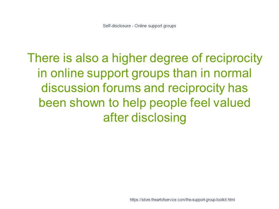 Self-disclosure - Online support groups 1 There is also a higher degree of reciprocity in online support groups than in normal discussion forums and reciprocity has been shown to help people feel valued after disclosing https://store.theartofservice.com/the-support-group-toolkit.html