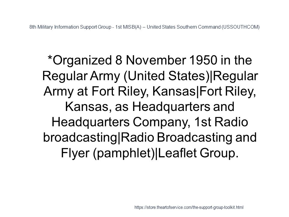 8th Military Information Support Group - 1st MISB(A) – United States Southern Command (USSOUTHCOM) 1 *Organized 8 November 1950 in the Regular Army (United States)|Regular Army at Fort Riley, Kansas|Fort Riley, Kansas, as Headquarters and Headquarters Company, 1st Radio broadcasting|Radio Broadcasting and Flyer (pamphlet)|Leaflet Group.