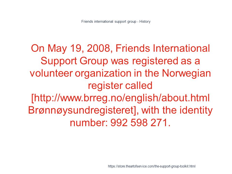 Friends international support group - History 1 On May 19, 2008, Friends International Support Group was registered as a volunteer organization in the Norwegian register called [http://www.brreg.no/english/about.html Brønnøysundregisteret], with the identity number: 992 598 271.