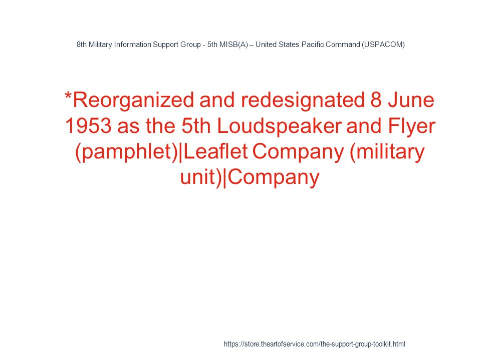 8th Military Information Support Group - 5th MISB(A) – United States Pacific Command (USPACOM) 1 *Reorganized and redesignated 8 June 1953 as the 5th Loudspeaker and Flyer (pamphlet)|Leaflet Company (military unit)|Company https://store.theartofservice.com/the-support-group-toolkit.html