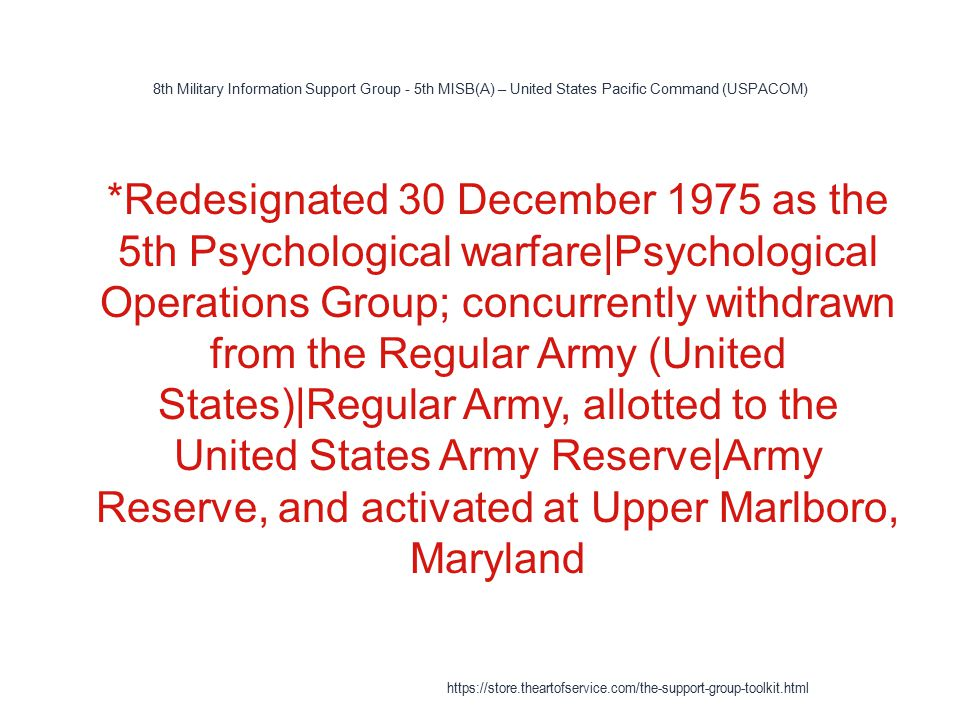 8th Military Information Support Group - 5th MISB(A) – United States Pacific Command (USPACOM) 1 *Redesignated 30 December 1975 as the 5th Psychological warfare|Psychological Operations Group; concurrently withdrawn from the Regular Army (United States)|Regular Army, allotted to the United States Army Reserve|Army Reserve, and activated at Upper Marlboro, Maryland https://store.theartofservice.com/the-support-group-toolkit.html