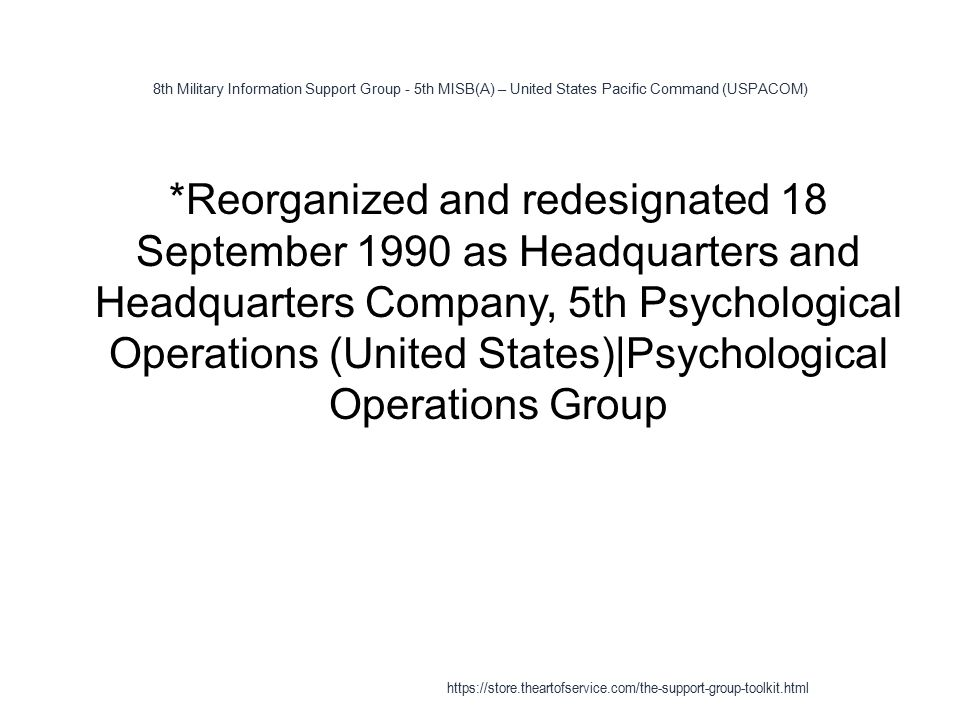 8th Military Information Support Group - 5th MISB(A) – United States Pacific Command (USPACOM) 1 *Reorganized and redesignated 18 September 1990 as Headquarters and Headquarters Company, 5th Psychological Operations (United States)|Psychological Operations Group https://store.theartofservice.com/the-support-group-toolkit.html