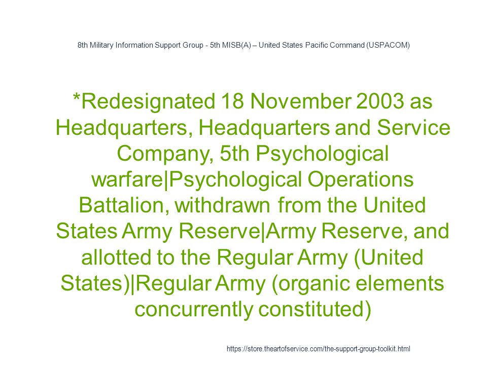 8th Military Information Support Group - 5th MISB(A) – United States Pacific Command (USPACOM) 1 *Redesignated 18 November 2003 as Headquarters, Headquarters and Service Company, 5th Psychological warfare|Psychological Operations Battalion, withdrawn from the United States Army Reserve|Army Reserve, and allotted to the Regular Army (United States)|Regular Army (organic elements concurrently constituted) https://store.theartofservice.com/the-support-group-toolkit.html