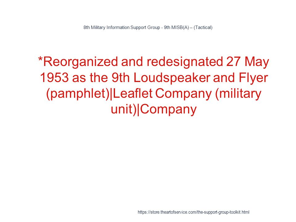 8th Military Information Support Group - 9th MISB(A) – (Tactical) 1 *Reorganized and redesignated 27 May 1953 as the 9th Loudspeaker and Flyer (pamphlet)|Leaflet Company (military unit)|Company https://store.theartofservice.com/the-support-group-toolkit.html