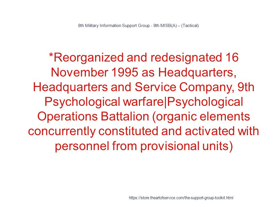 8th Military Information Support Group - 9th MISB(A) – (Tactical) 1 *Reorganized and redesignated 16 November 1995 as Headquarters, Headquarters and Service Company, 9th Psychological warfare|Psychological Operations Battalion (organic elements concurrently constituted and activated with personnel from provisional units) https://store.theartofservice.com/the-support-group-toolkit.html