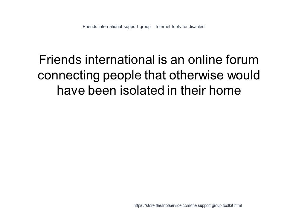Friends international support group - Internet tools for disabled 1 Friends international is an online forum connecting people that otherwise would have been isolated in their home https://store.theartofservice.com/the-support-group-toolkit.html