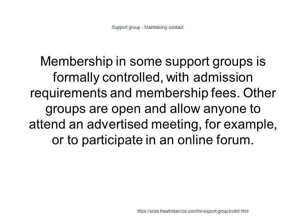 Support group - Maintaining contact 1 Membership in some support groups is formally controlled, with admission requirements and membership fees.