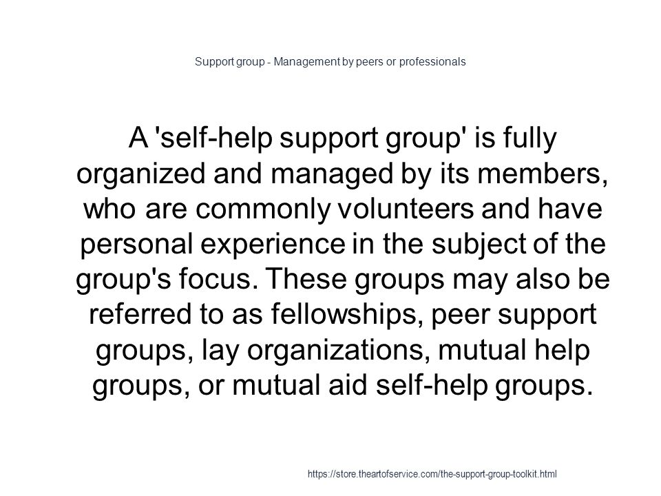 Support group - Management by peers or professionals 1 A self-help support group is fully organized and managed by its members, who are commonly volunteers and have personal experience in the subject of the group s focus.