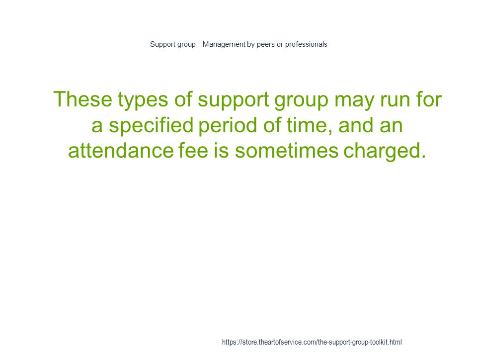 Support group - Management by peers or professionals 1 These types of support group may run for a specified period of time, and an attendance fee is sometimes charged.