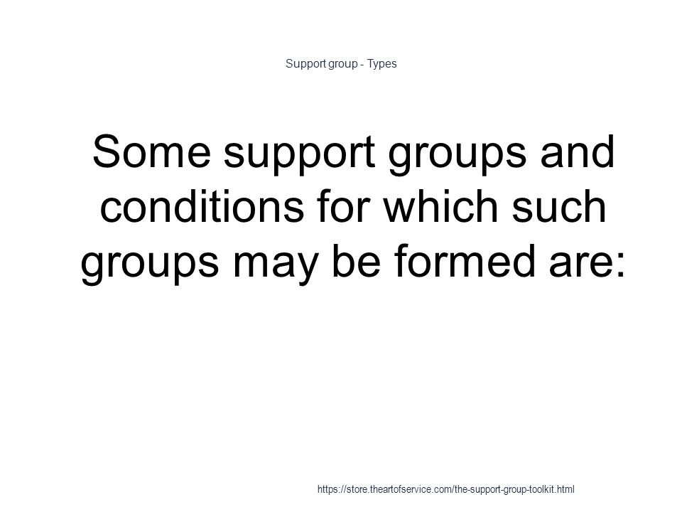 Support group - Types 1 Some support groups and conditions for which such groups may be formed are: https://store.theartofservice.com/the-support-group-toolkit.html