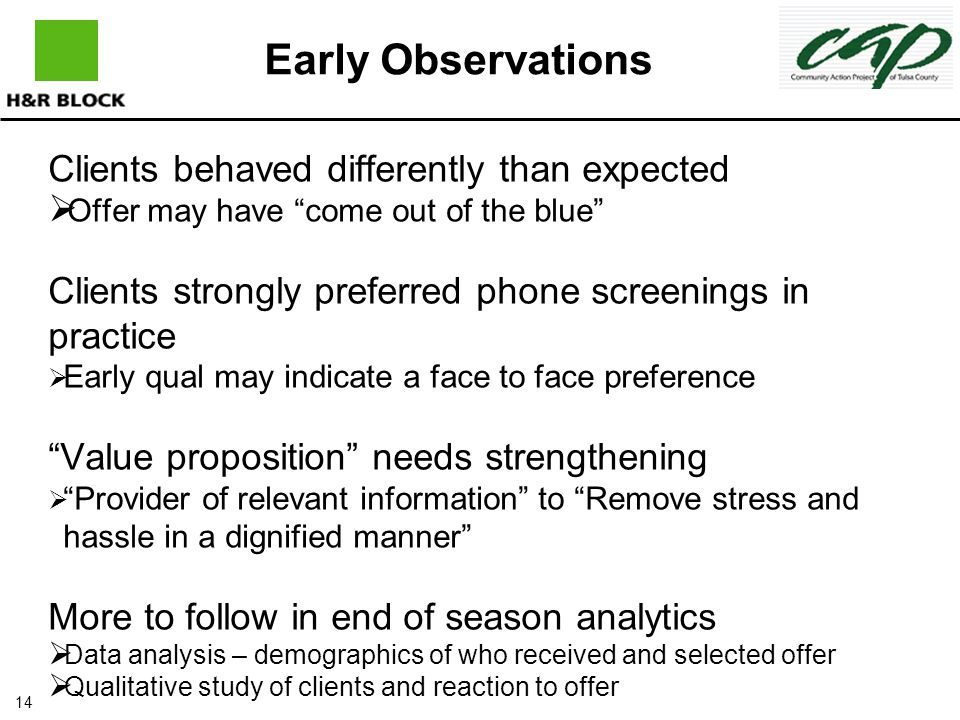 14 Clients behaved differently than expected  Offer may have come out of the blue Clients strongly preferred phone screenings in practice  Early qual may indicate a face to face preference Value proposition needs strengthening  Provider of relevant information to Remove stress and hassle in a dignified manner More to follow in end of season analytics  Data analysis – demographics of who received and selected offer  Qualitative study of clients and reaction to offer Early Observations