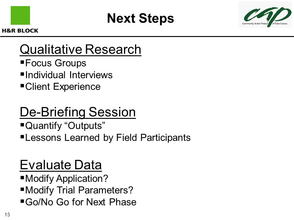 15 Next Steps Qualitative Research   Focus Groups   Individual Interviews   Client Experience De-Briefing Session   Quantify Outputs   Lessons Learned by Field Participants Evaluate Data   Modify Application.