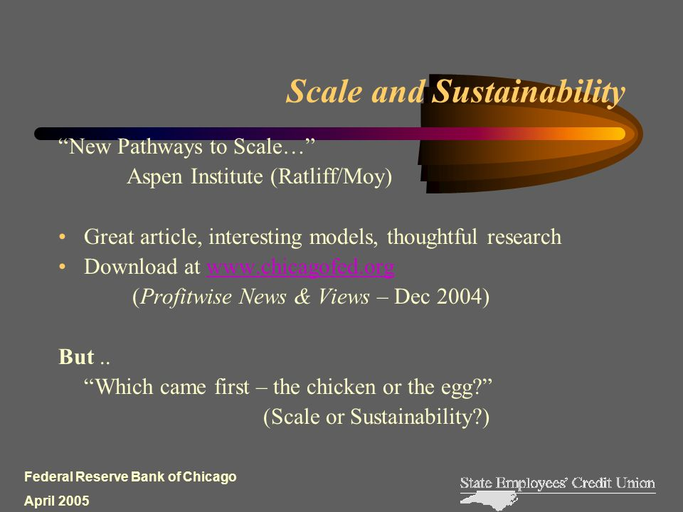 Federal Reserve Bank of Chicago April 2005 Scale and Sustainability New Pathways to Scale… Aspen Institute (Ratliff/Moy) Great article, interesting models, thoughtful research Download at www.chicagofed.orgwww.chicagofed.org (Profitwise News & Views – Dec 2004) But..